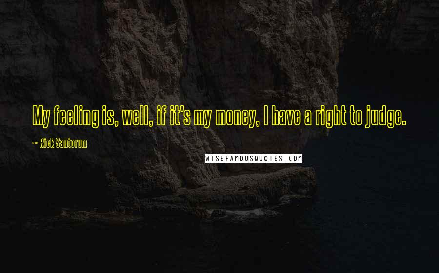 Rick Santorum quotes: My feeling is, well, if it's my money, I have a right to judge.