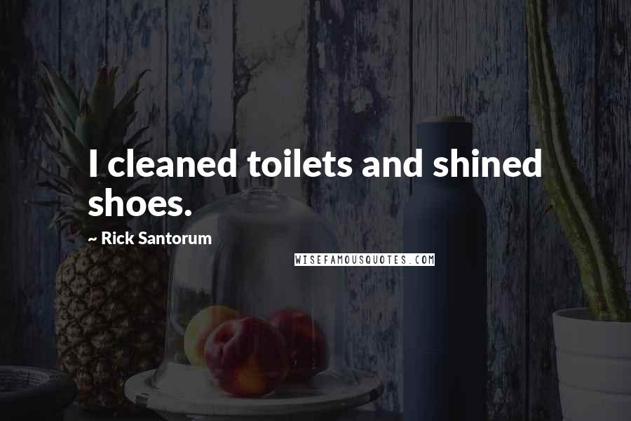 Rick Santorum quotes: I cleaned toilets and shined shoes.