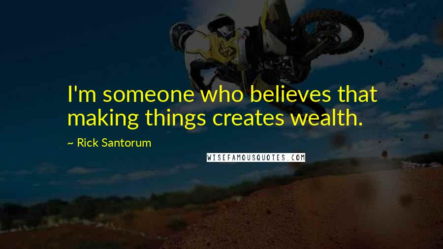 Rick Santorum quotes: I'm someone who believes that making things creates wealth.
