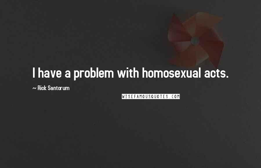 Rick Santorum quotes: I have a problem with homosexual acts.