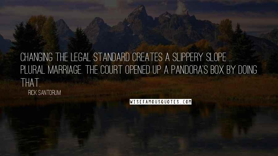 Rick Santorum quotes: Changing the legal standard creates a slippery slope ... plural marriage. The court opened up a pandora's box by doing that.