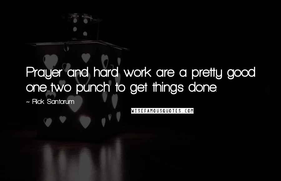 Rick Santorum quotes: Prayer and hard work are a pretty good one-two punch to get things done.
