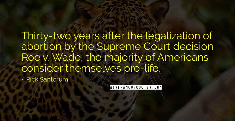 Rick Santorum quotes: Thirty-two years after the legalization of abortion by the Supreme Court decision Roe v. Wade, the majority of Americans consider themselves pro-life.