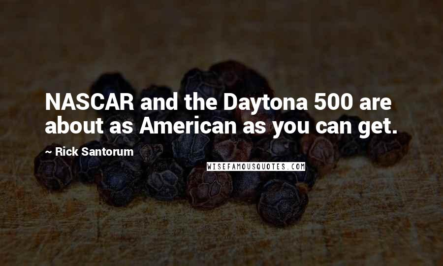Rick Santorum quotes: NASCAR and the Daytona 500 are about as American as you can get.