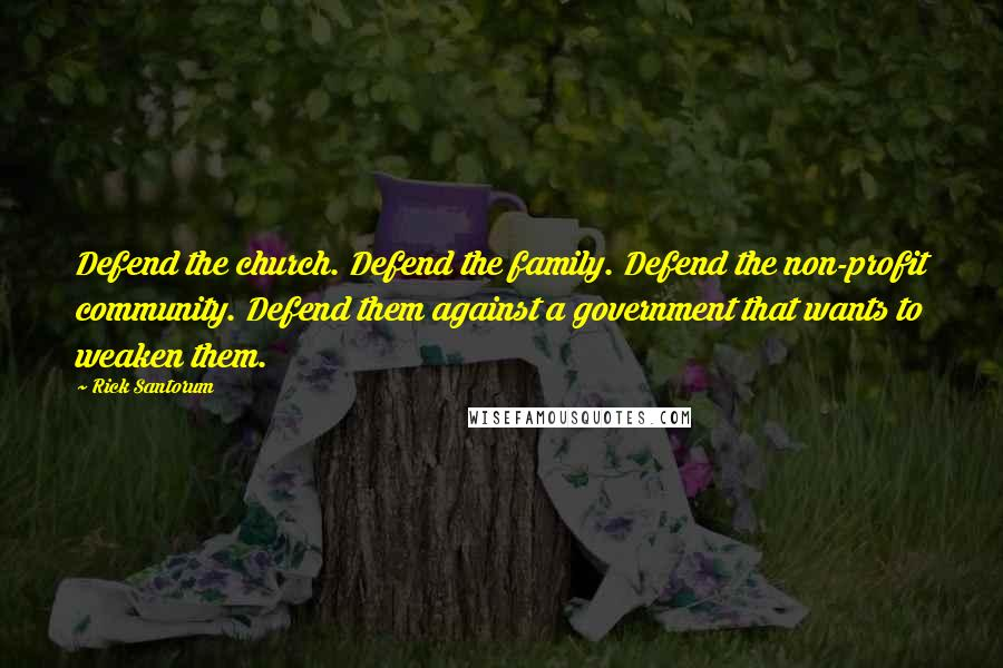 Rick Santorum quotes: Defend the church. Defend the family. Defend the non-profit community. Defend them against a government that wants to weaken them.