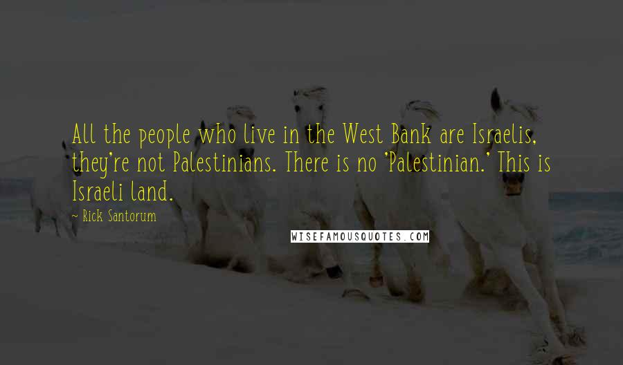 Rick Santorum quotes: All the people who live in the West Bank are Israelis, they're not Palestinians. There is no 'Palestinian.' This is Israeli land.