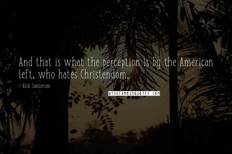 Rick Santorum quotes: And that is what the perception is by the American left, who hates Christendom.