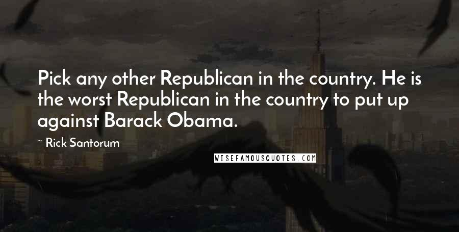 Rick Santorum quotes: Pick any other Republican in the country. He is the worst Republican in the country to put up against Barack Obama.