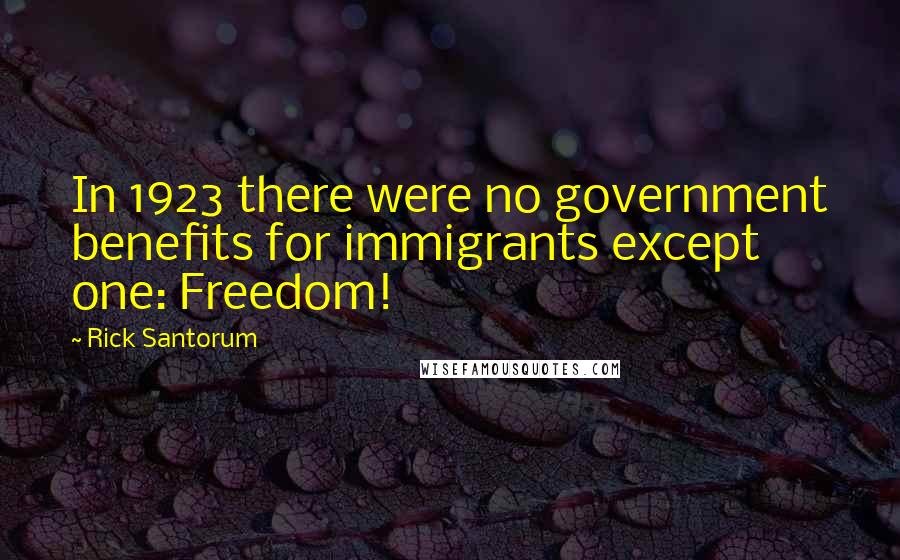 Rick Santorum quotes: In 1923 there were no government benefits for immigrants except one: Freedom!