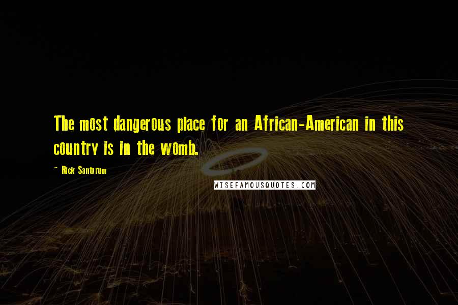 Rick Santorum quotes: The most dangerous place for an African-American in this country is in the womb.