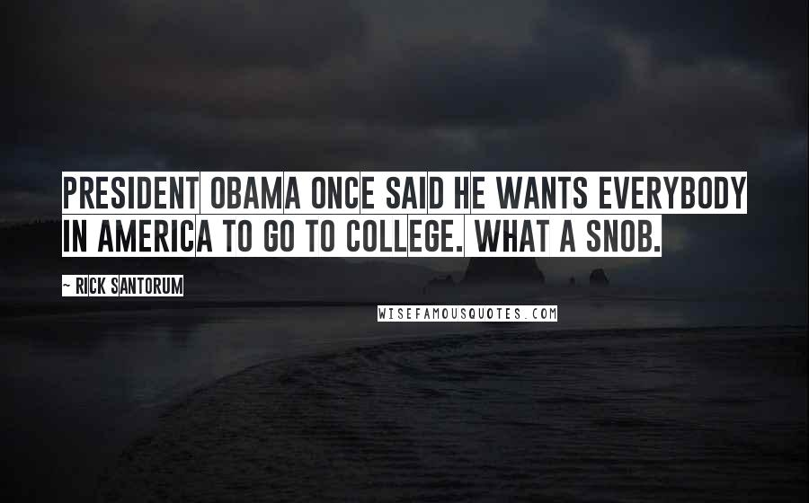 Rick Santorum quotes: President Obama once said he wants everybody in America to go to college. What a snob.