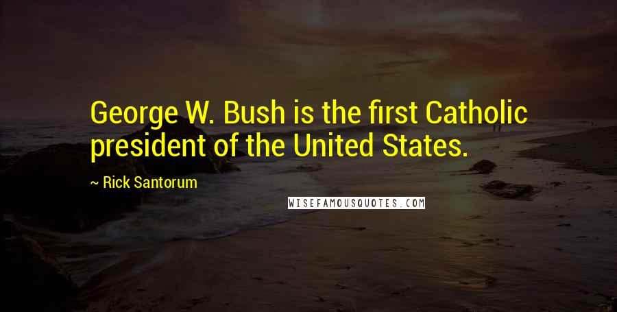 Rick Santorum quotes: George W. Bush is the first Catholic president of the United States.