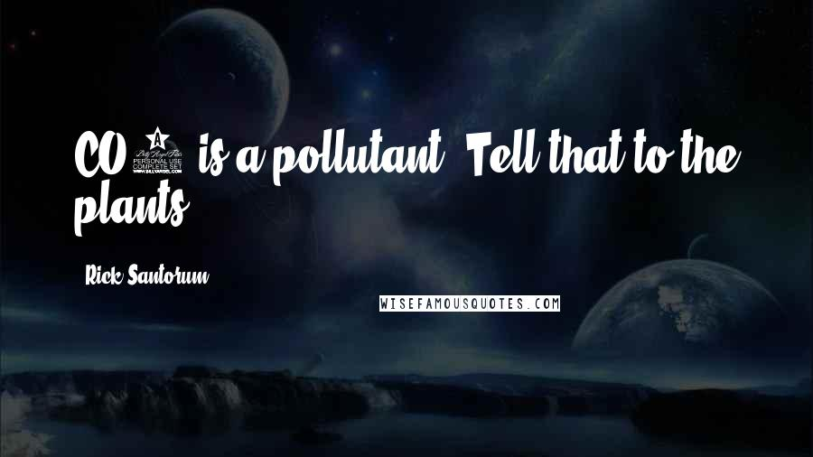 Rick Santorum quotes: CO2 is a pollutant? Tell that to the plants.