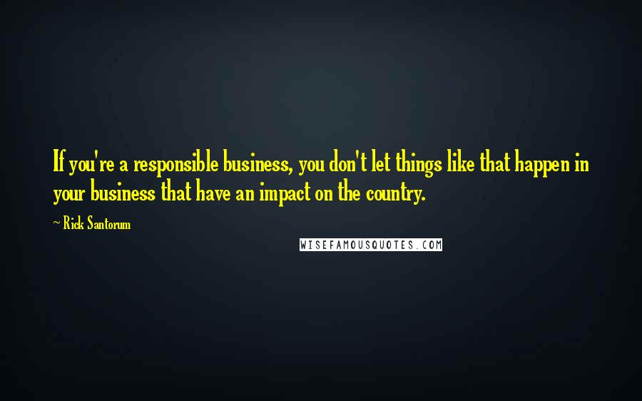 Rick Santorum quotes: If you're a responsible business, you don't let things like that happen in your business that have an impact on the country.