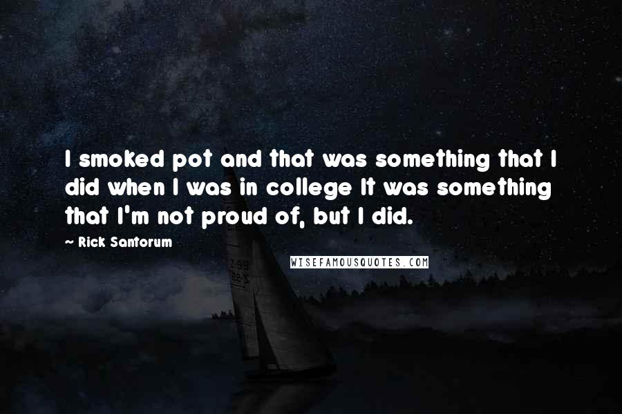 Rick Santorum quotes: I smoked pot and that was something that I did when I was in college It was something that I'm not proud of, but I did.