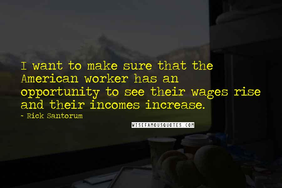 Rick Santorum quotes: I want to make sure that the American worker has an opportunity to see their wages rise and their incomes increase.