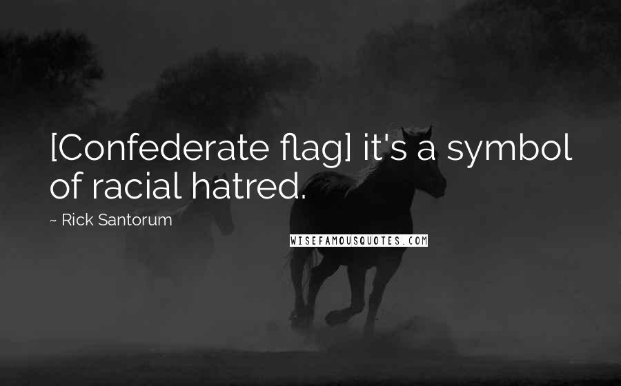 Rick Santorum quotes: [Confederate flag] it's a symbol of racial hatred.
