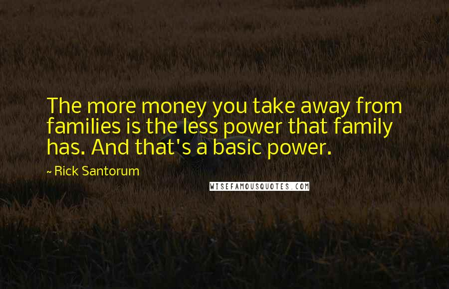 Rick Santorum quotes: The more money you take away from families is the less power that family has. And that's a basic power.