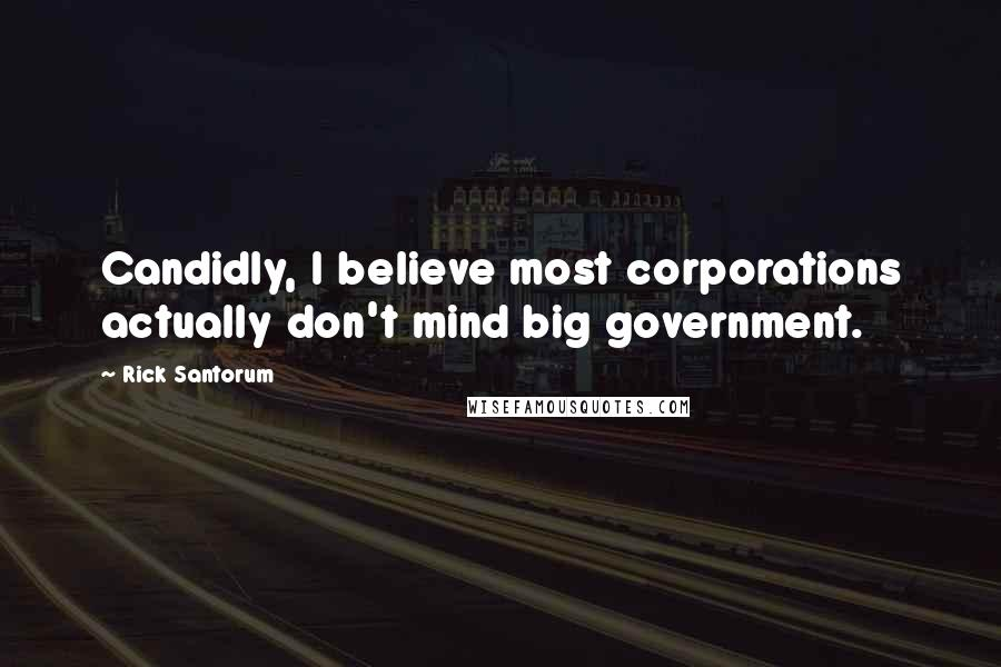 Rick Santorum quotes: Candidly, I believe most corporations actually don't mind big government.