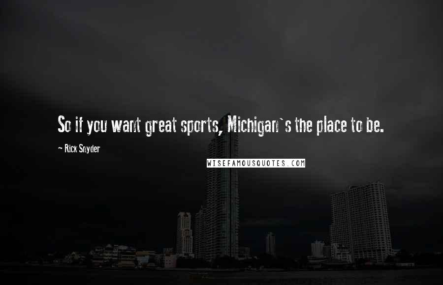 Rick Snyder quotes: So if you want great sports, Michigan's the place to be.