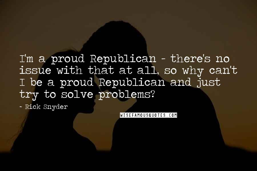 Rick Snyder quotes: I'm a proud Republican - there's no issue with that at all, so why can't I be a proud Republican and just try to solve problems?