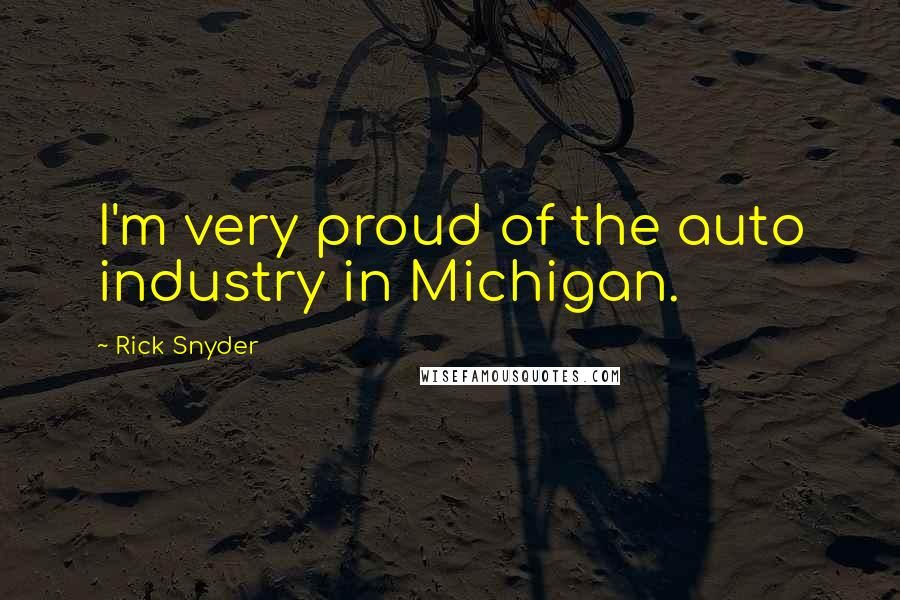 Rick Snyder quotes: I'm very proud of the auto industry in Michigan.