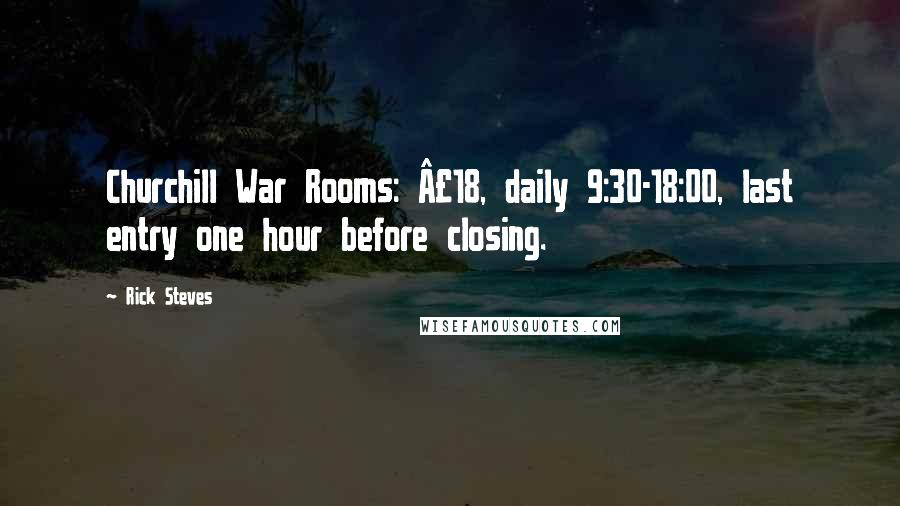 Rick Steves quotes: Churchill War Rooms: £18, daily 9:30-18:00, last entry one hour before closing.