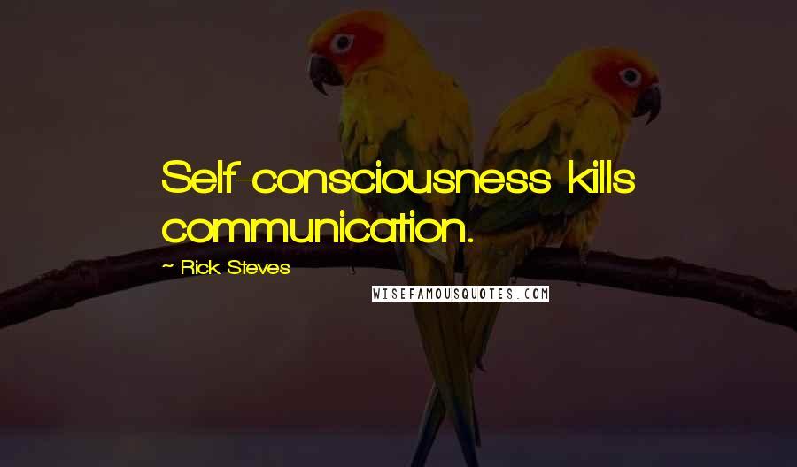 Rick Steves quotes: Self-consciousness kills communication.