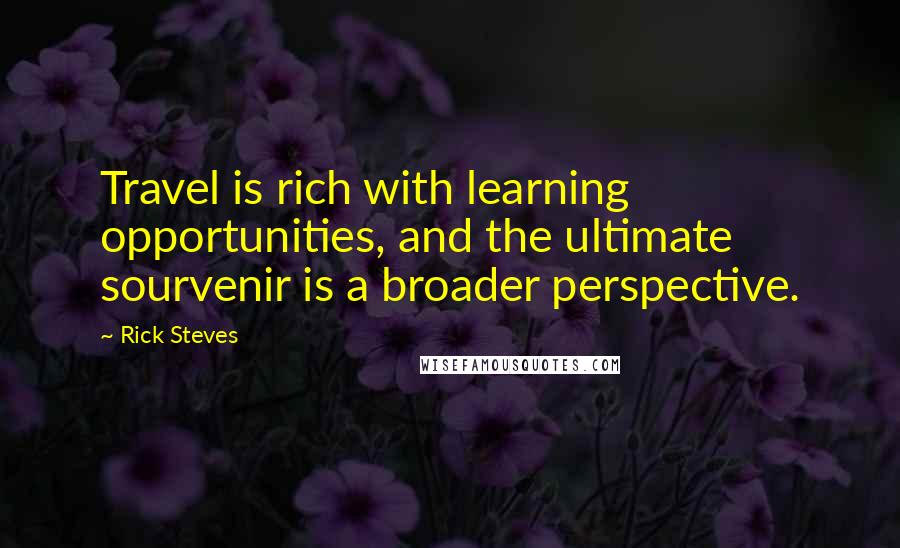 Rick Steves quotes: Travel is rich with learning opportunities, and the ultimate sourvenir is a broader perspective.