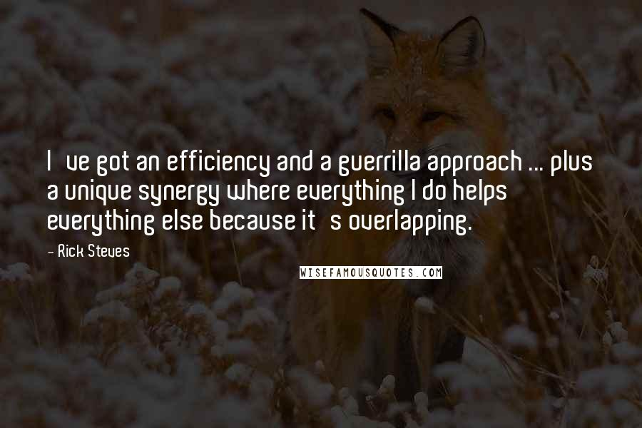 Rick Steves quotes: I've got an efficiency and a guerrilla approach ... plus a unique synergy where everything I do helps everything else because it's overlapping.