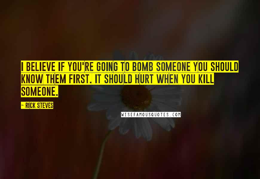 Rick Steves quotes: I believe if you're going to bomb someone you should know them first. It should hurt when you kill someone.