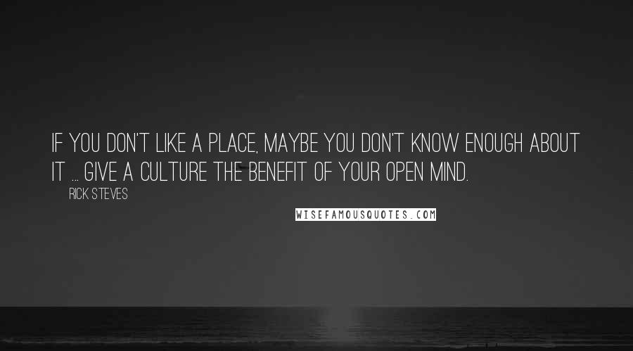 Rick Steves quotes: If you don't like a place, maybe you don't know enough about it ... Give a culture the benefit of your open mind.