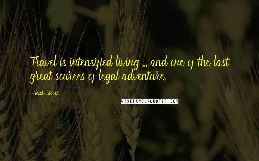Rick Steves quotes: Travel is intensified living ... and one of the last great sources of legal adventure.