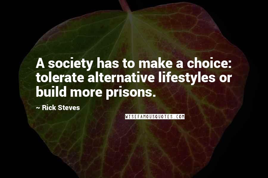 Rick Steves quotes: A society has to make a choice: tolerate alternative lifestyles or build more prisons.