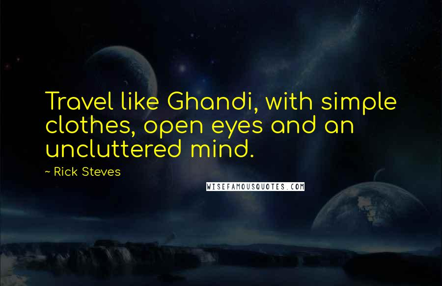 Rick Steves quotes: Travel like Ghandi, with simple clothes, open eyes and an uncluttered mind.