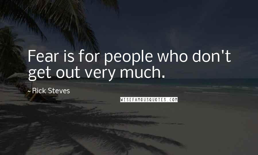 Rick Steves quotes: Fear is for people who don't get out very much.