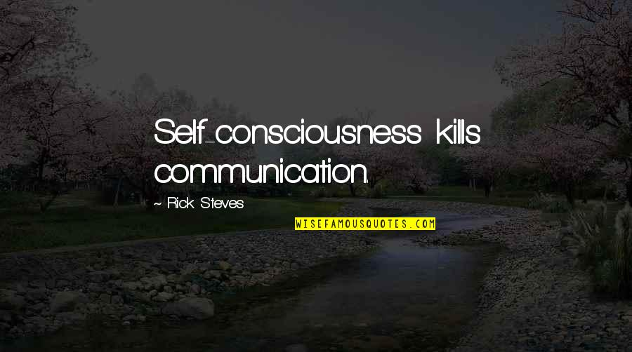 Rick Steves Quotes By Rick Steves: Self-consciousness kills communication.