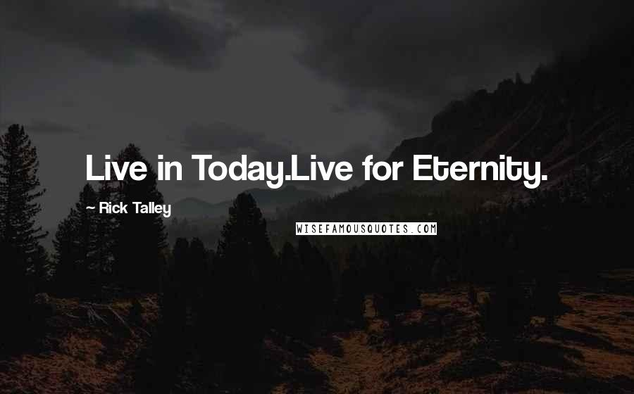 Rick Talley quotes: Live in Today.Live for Eternity.