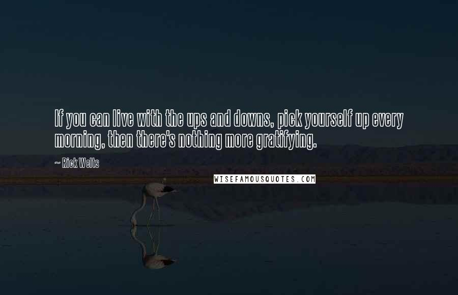 Rick Welts quotes: If you can live with the ups and downs, pick yourself up every morning, then there's nothing more gratifying.
