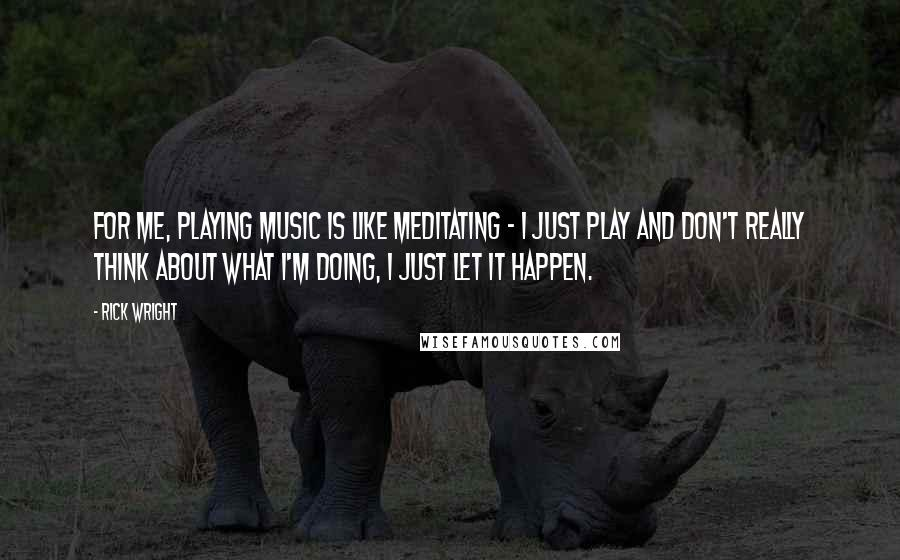 Rick Wright quotes: For me, playing music is like meditating - I just play and don't really think about what I'm doing, I just let it happen.