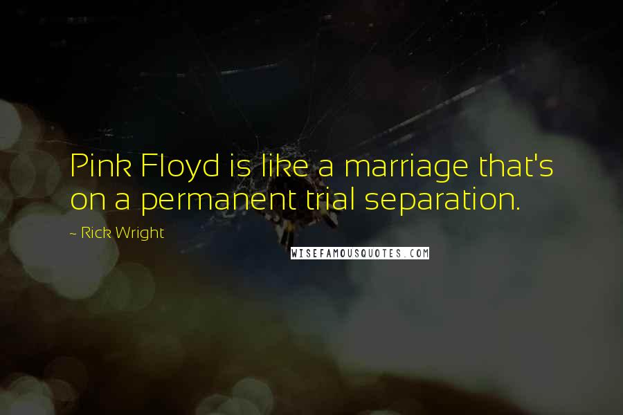 Rick Wright quotes: Pink Floyd is like a marriage that's on a permanent trial separation.