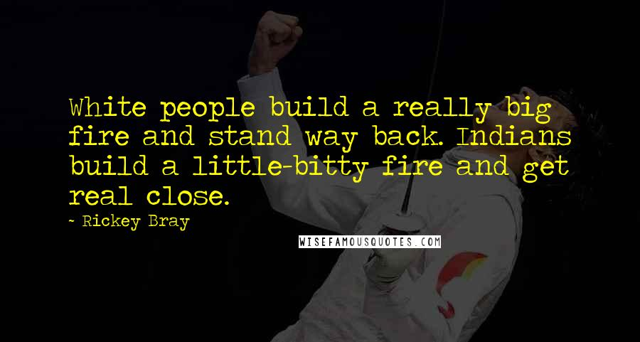 Rickey Bray quotes: White people build a really big fire and stand way back. Indians build a little-bitty fire and get real close.