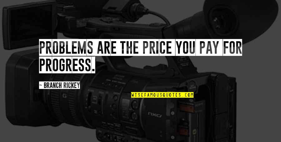 Rickey Quotes By Branch Rickey: Problems are the price you pay for progress.