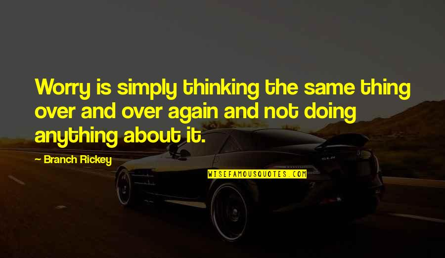 Rickey Quotes By Branch Rickey: Worry is simply thinking the same thing over