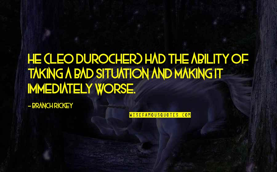 Rickey Quotes By Branch Rickey: He (Leo Durocher) had the ability of taking