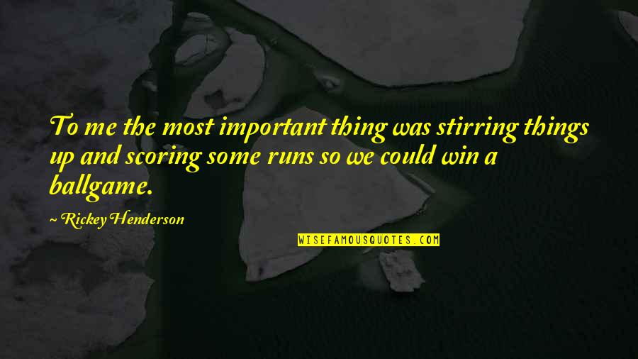 Rickey Quotes By Rickey Henderson: To me the most important thing was stirring
