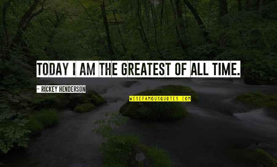 Rickey Quotes By Rickey Henderson: Today I am the greatest of all time.