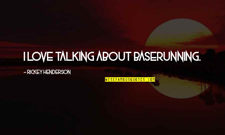 Rickey Quotes By Rickey Henderson: I love talking about baserunning.