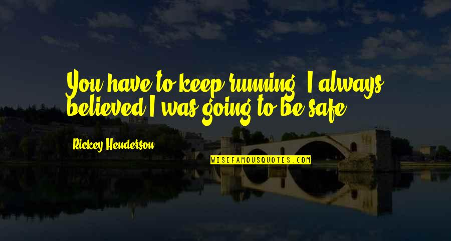 Rickey Quotes By Rickey Henderson: You have to keep running. I always believed