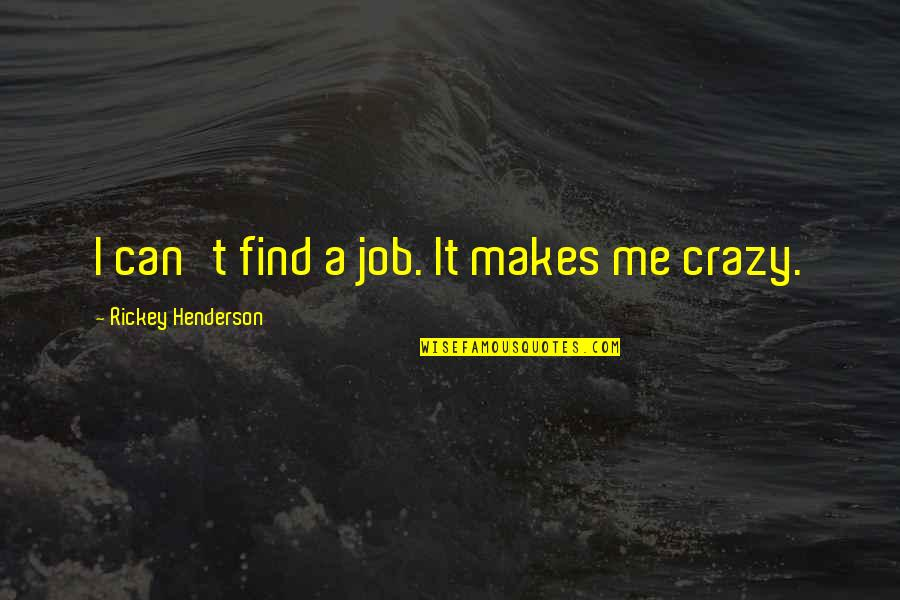 Rickey Quotes By Rickey Henderson: I can't find a job. It makes me